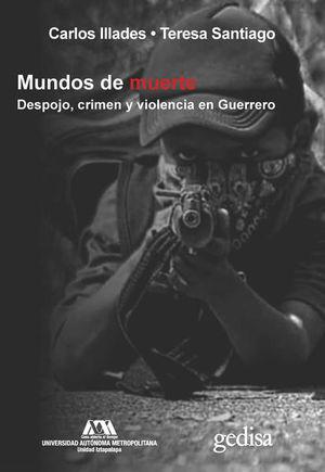 Mundos de muerte. Despojo, crimen y violencia en Guerrero.