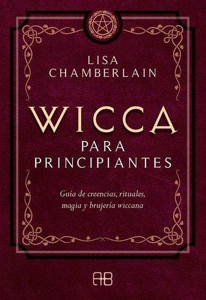 Wicca para principiantes. Guía de creencias, rituales, magia y brujería wiccana