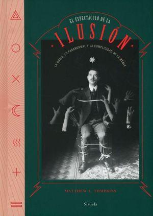 El espectáculo de la ilusión. La magia, lo paranormal y la complicidad de la mente