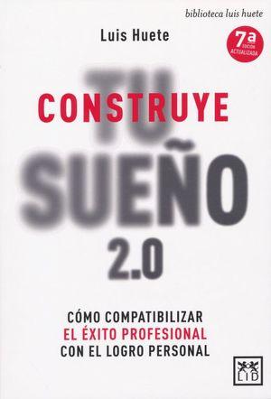 Construye tu sueño 2.0. Cómo compatibilizar el éxito profesional con el logro personal / 7 ed.