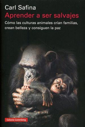 Aprender a ser salvajes. Cómo las culturas animales crían familias, crean belleza y consiguen la paz