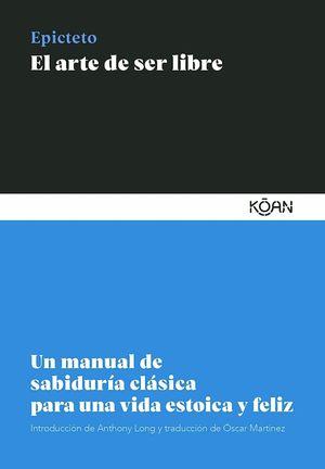 El arte de ser libre. Un manual de sabiduría clásica para una vida estoica y feliz