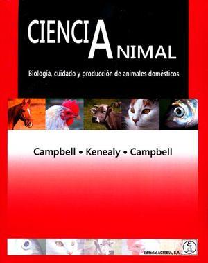 CIENCIA ANIMAL. BIOLOGIA CUIDADO Y PRODUCCION DE ANIMALES DOMESTICOS
