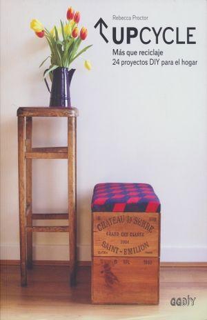 UPCYCLE MAS QUE RECICLAJE. 24 PROYECTOS DIY PARA EL HOGAR