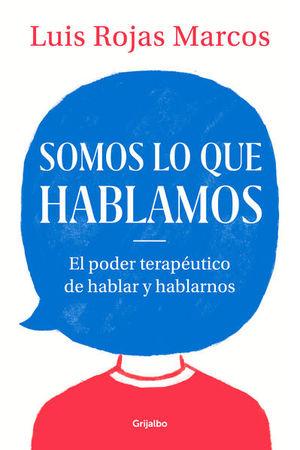 SOMOS LO QUE HABLAMOS. EL PODER TERAPEUTICO DE HABLAR Y HABLARNOS