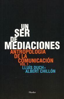 UN SER DE MEDIACIONES. ANTROPOLOGIA DE LA COMUNICACION / VOL. 1