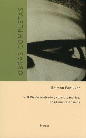 OBRAS COMPLETAS. VIII VISION TRINITARIA Y COSMOTEANDRICA DIOS HOMBRE COSMOS / PD.