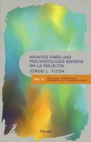 APUNTES PARA UNA PSICOPATOLOGOA BASADA EN LA RELACION. RELACIONES DRAMATIZADAS ATEMORIZADAS Y RACIONALIZADORAS / VOL. 2