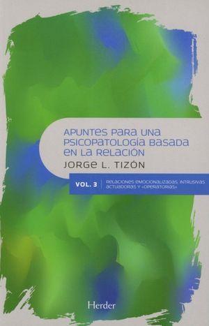 Apuntes para una psicopatología basada en la relación. Relaciones emocionalizadas, intrusivas actuadoras y operatorias / Vol. 3