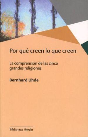 POR QUE CREEN LO QUE CREEN. LA COMPRENSION DE LAS CINCO GRANDES RELIGIONES