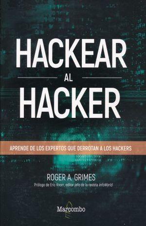 HACKEAR AL HACKER. APRENDE DE LOS EXPERTOS QUE DERROTAN AL HACKER