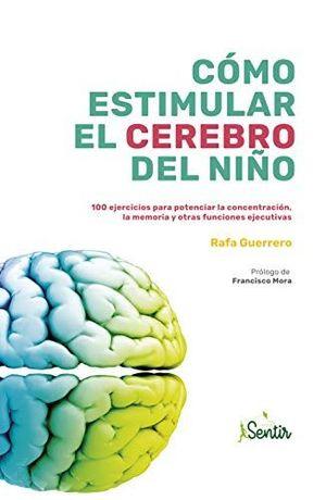 Cómo estimular el cerebro del niño. 100 ejercicios para potenciar la concentración, la memoria y otras funciones ejecutivas