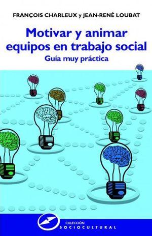 MOTIVAR Y ANIMAR EQUIPOS EN TRABAJO SOCIAL. GUIA PRACTICA