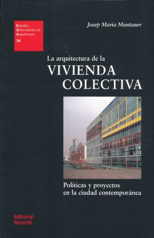 ARQUITECTURA DE LA VIVIENDA COLECTIVA, LA. POLITICA Y PROYECTOS EN LA CIUDAD CONTEMPORANEA