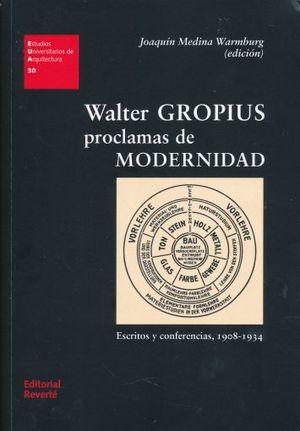 WALTER GROPIUS PROCLAMAS DE MODERNIDAD. ESCRITOS Y CONFERENCIA 1908 - 1934