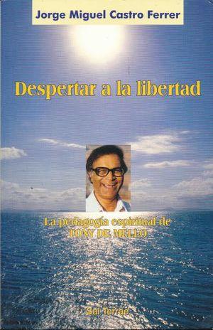DESPERTAR A LA LIBERTAD. LA PEDAGOGIA ESPIRITUAL DE TONY DE MELLO