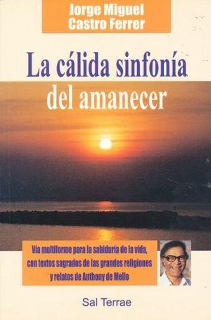 CALIDA SINFONIA DEL AMANECER, LA. VIA MULTIFORME PARA LA SABIDURIA DE LA VIDA CON TEXTOS SAGRADOS DE LAS GRANDES RELIGIONES Y RELATOS  DE ANTHONY DE MELLO
