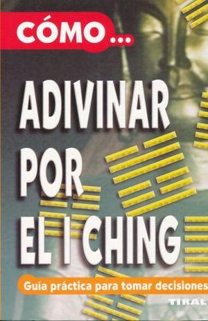 COMO ADIVINAR POR EL I CHING. GUIA PRACTICA PARA TOMAR DECISIONES