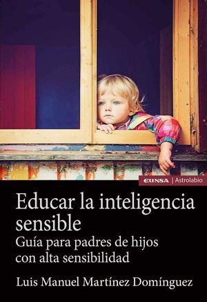 Educar la inteligencia sensible. Guía para padres de hijos con alta sensibilidad