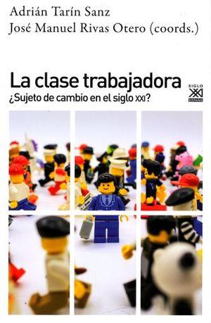 CLASE TRABAJADORA, LA. SUJETO DE CAMBIO EN EL SIGLO XXI
