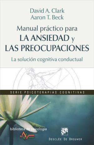 MANUAL PRACTICO PARA LA ANSIEDAD Y LAS PREOCUPACIONES. LA SOLUCION COGNITIVA CONDUCTUAL
