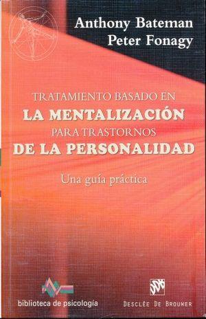 TRATAMIENTO BASADO EN MENTALIZACION PARA TRASTORNOS DE LA PERSONALIDAD. UNA GUIA PRACTICA