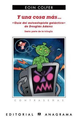 Y UNA COSA MAS. GUIA DEL AUTOESTOPISTA GALACTICO DE DOUGLAS ADAMS SEXTA PARTE DE LA TRILOGIA