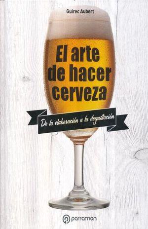 ARTE DE HACER CERVEZA, EL. DE LA ELABORACION A LA DEGUSTACION / PD.