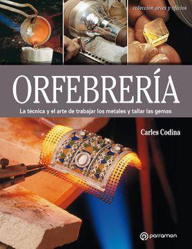 ORFEBRERIA. LA TECNICA Y EL ARTE DE TRABAJAR LOS METALES Y TALLAR LAS GEMAS