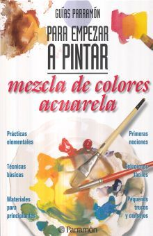 MEZCLA DE COLORES ACUARELA. GUIAS PARRAMON PARA EMPEZAR A PINTAR / 5 ED. / PD.
