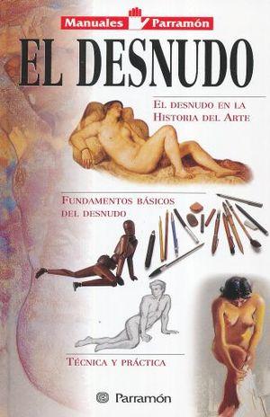 DESNUDO, EL. EL DESNUDO EN LA HISTORIA DEL ARTE / FUNDAMENTOS BASICOS DEL DESNUDO / TECNICA Y PRACTICA / PD.