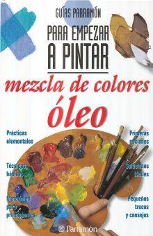 MEZCLA DE COLORES OLEO. GUIAS PARRAMON PARA EMPEZAR A PINTAR / 7 ED. / PD.