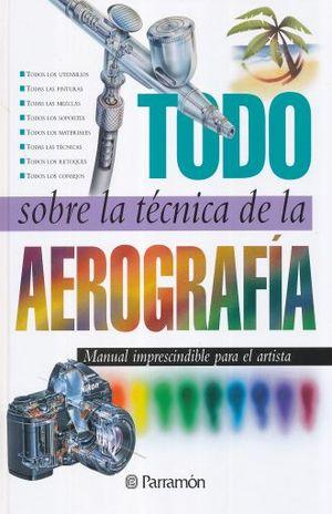 TODO SOBRE LA TECNICA DE LA AEROGRAFIA / 4 ED. / PD.