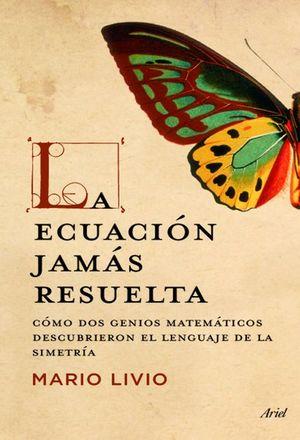 ECUACION JAMAS RESUELTA, LA. COMO DOS GENIOS MATEMATICOS DESCUBRIERON EL LENGUAJE DE LA SIMETRIA