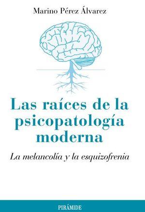 RAICES DE LA PSICOPATOLOGIA MODERNA, LAS. LA MELANCOLIA Y LA ESQUIZOFRENIA