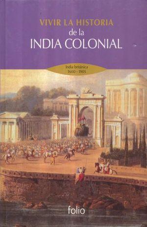 VIVIR LA HISTORIA DE LA INDIA COLONIAL. INDIA BRITANICA 1600-1905 / PD.
