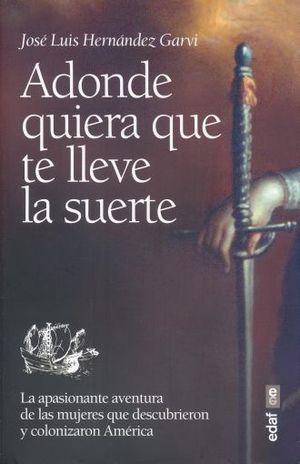 A DONDE QUIERA QUE TE LLEVE LA SUERTE. LA APASIONANTE HISTORIA DE LAS MUJERES QUE DESCUBRIERON Y COLONIZARON AMERICA