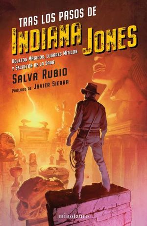 Tras los pasos de Indiana Jones. Objetos mágicos, lugares míticos y secretos de la saga