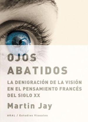 OJOS ABATIDOS. LA DENIGRACION DE LA VISION EN EL PENSAMIENTO FRANCES DEL SIGLO XX