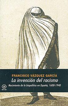 INVENCION DEL RACISMO, LA. NACIMIENTO DE LA BIOPOLITICA EN ESPAÑA 1600-1940