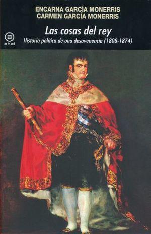 COSAS DEL REY, LAS. HISTORIA POLITICA DE UNA DESAVENENCIA (1808 - 1874)