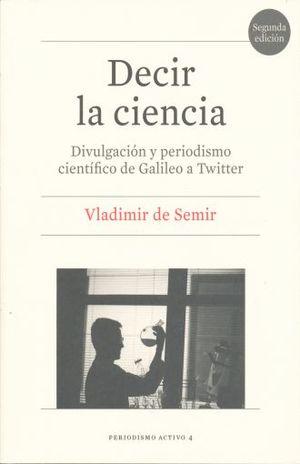 DECIR LA CIENCIA. DIVULGACION Y PERIODISMO CIENTIFICO DE GALILEO A TWITTER / 2 ED.