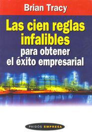 CIEN REGLAS INFALIBLES PARA OBTENER EL EXITO EMPRESARIAL, LAS