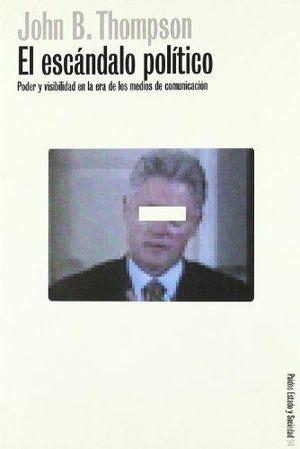 ESCANDALO POLITICO, EL. PODER Y VISIBILIDAD EN LA ERA DE LOS MEDIOS DE COMUNICACION