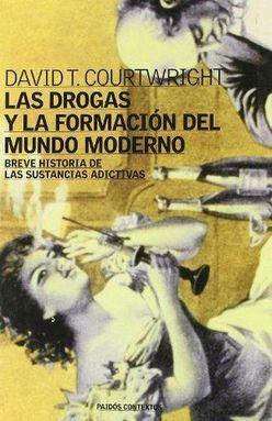 DROGAS Y LA FORMACION DEL MUNDO MODERNO, LAS. BREVE HISTORIA DE LAS SUSTANCIAS ADICTIVAS