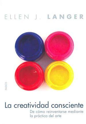 CREATIVIDAD CONSCIENTE. DE COMO REINVENTARSE MEDIANTE LA PRACTICA DEL ARTE