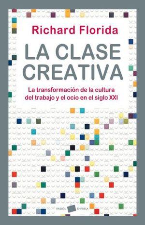 CLASE CREATIVA, LA. LA TRANSFORMACION DE LA CULTURA DEL TRABAJO Y EL OCIO EN EL SIGLO XXI