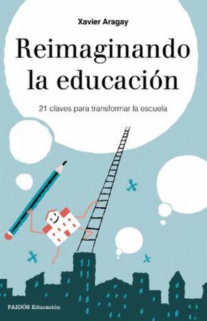 REIMAGINANDO LA EDUCACION. 21 CLAVES PARA TRANSFORMAR LA ESCUELA