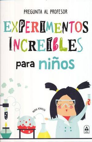 EXPERIMENTOS INCREIBLES PARA NIÑOS. PREGUNTA AL PROFESOR / PD.