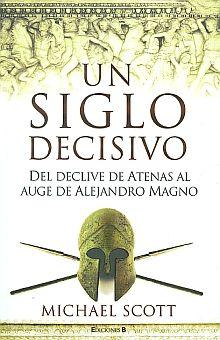 UN SIGLO DECISIVO. DEL DECLIVE DE ATENAS AL AUGE DE ALEJANDRO MAGNO